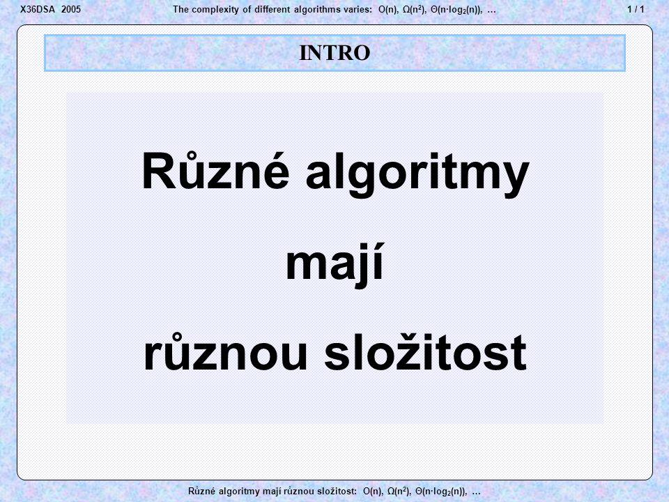 32 / 1The complexity of different algorithms varies: O(n), Ω(n 2 ), Θ(n·log 2 (n)), … Různé algoritmy mají různou složitost: O(n), Ω(n 2 ), Θ(n·log 2 (n)), … Order of growth X36DSA 2005 V množině  (f(x)) se octne každá funkce g(x), která od určitého bodu x 0 (není nijak předem předepsáno, kde by x 0 měl být) a) – je už vždy větší než funkce f(x) b) – sice větší než f(x) není, ale po vynásobení nějakou kladnou konstantou (hodnota konstanty také není nijak předepsána) je už vždy větší než funkce f(x).