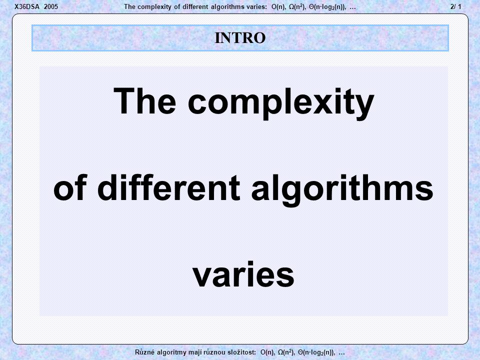 3 / 1The complexity of different algorithms varies: O(n), Ω(n 2 ), Θ(n·log 2 (n)), … Různé algoritmy mají různou složitost: O(n), Ω(n 2 ), Θ(n·log 2 (n)), … The speed...