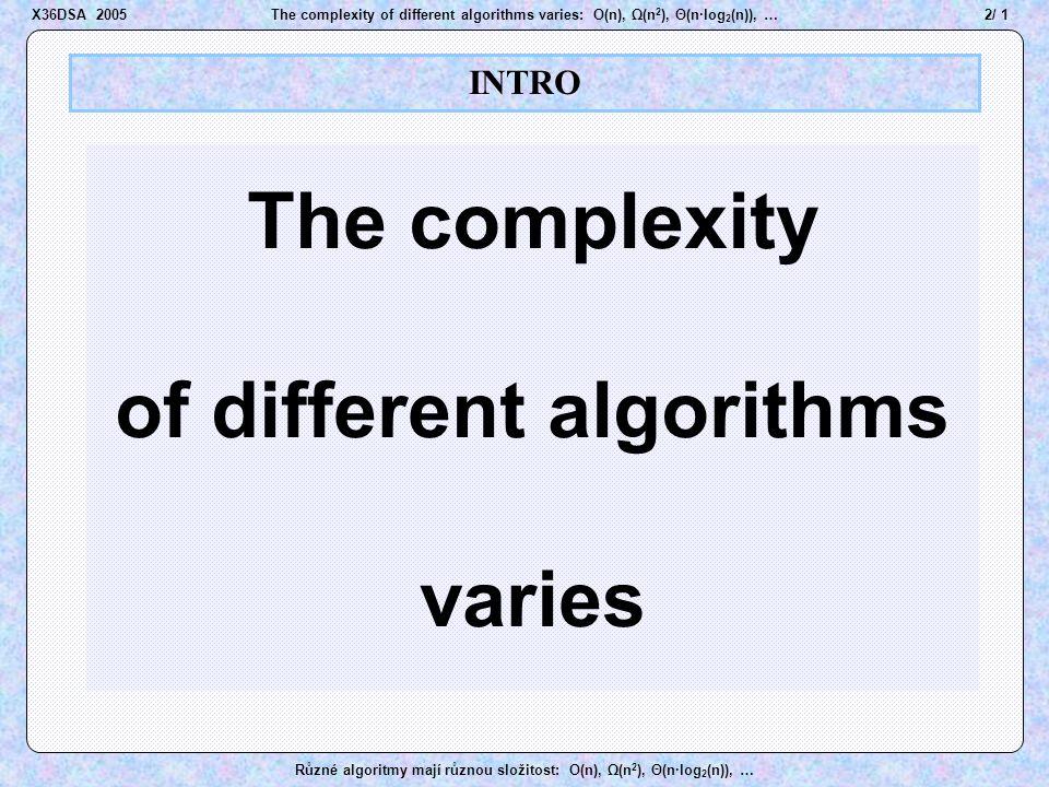 33 / 1The complexity of different algorithms varies: O(n), Ω(n 2 ), Θ(n·log 2 (n)), … Různé algoritmy mají různou složitost: O(n), Ω(n 2 ), Θ(n·log 2 (n)), … Order of growth X36DSA 2005 Pokud najdeme nějaké x 0 a c>0 takové, že c·g(x) > f(x) všude napravo od x 0, (někdy stačí c=1) je jisto, že g(x)   (f(x)) x > 60  e(x) > p(x), tj.