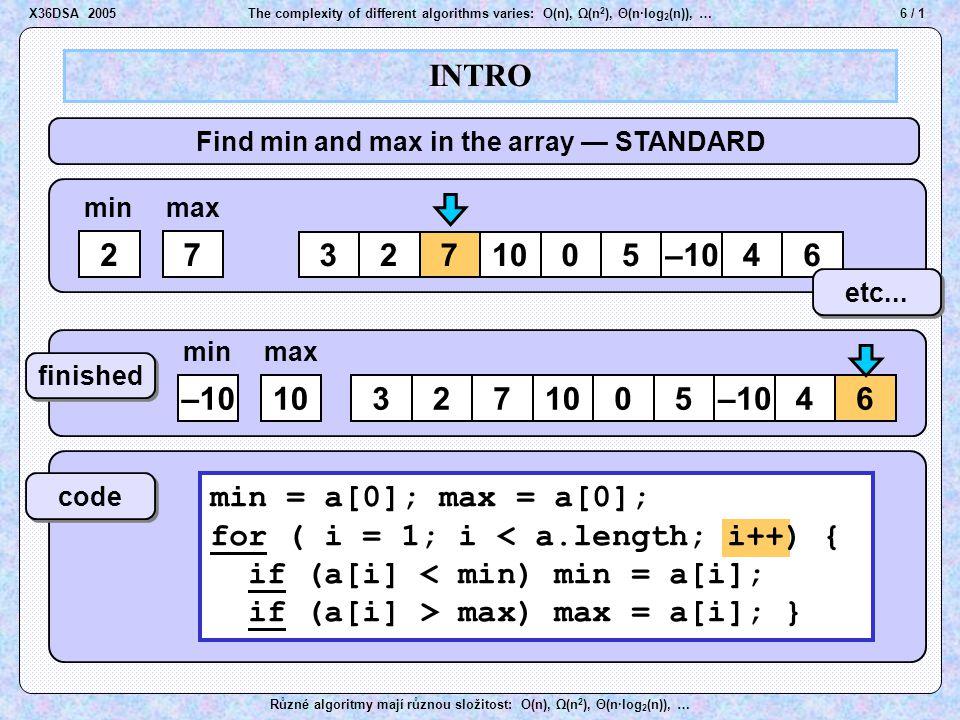 37 / 1The complexity of different algorithms varies: O(n), Ω(n 2 ), Θ(n·log 2 (n)), … Různé algoritmy mají různou složitost: O(n), Ω(n 2 ), Θ(n·log 2 (n)), … Order of growth X36DSA 2005 V množině O(f(x)) se octne každá funkce g(x), která od určitého bodu x 0 (není nijak předem předepsáno, kde by x 0 měl být) a) – je už vždy menší než funkce f(x) b) – sice menší než f(x) není, ale po vynásobení nějakou kladnou konstantou ( asi < 1 ) (hodnota konstanty také není nijak předepsána) je už vždy menší než funkce f(x).