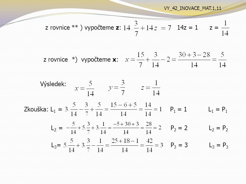 z rovnice ** ) vypočteme z: 14z = 1 z = z rovnice *) vypočteme x: Výsledek: Zkouška: L 1 = P 1 = 1 L 1 = P 1 L 2 = P 2 = 2 L 2 = P 2 L 3 = P 3 = 3 L 3 = P 3 VY_42_INOVACE_MAT.1.11