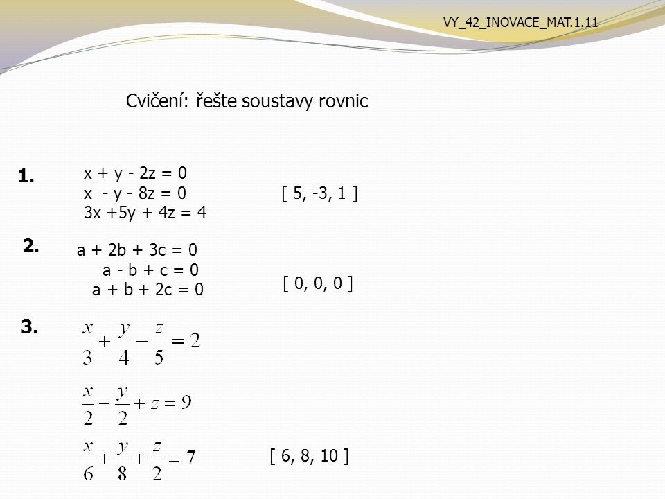 Cvičení: řešte soustavy rovnic x + y - 2z = 0 x - y - 8z = 0 3x +5y + 4z = 4 [ 5, -3, 1 ] 1.