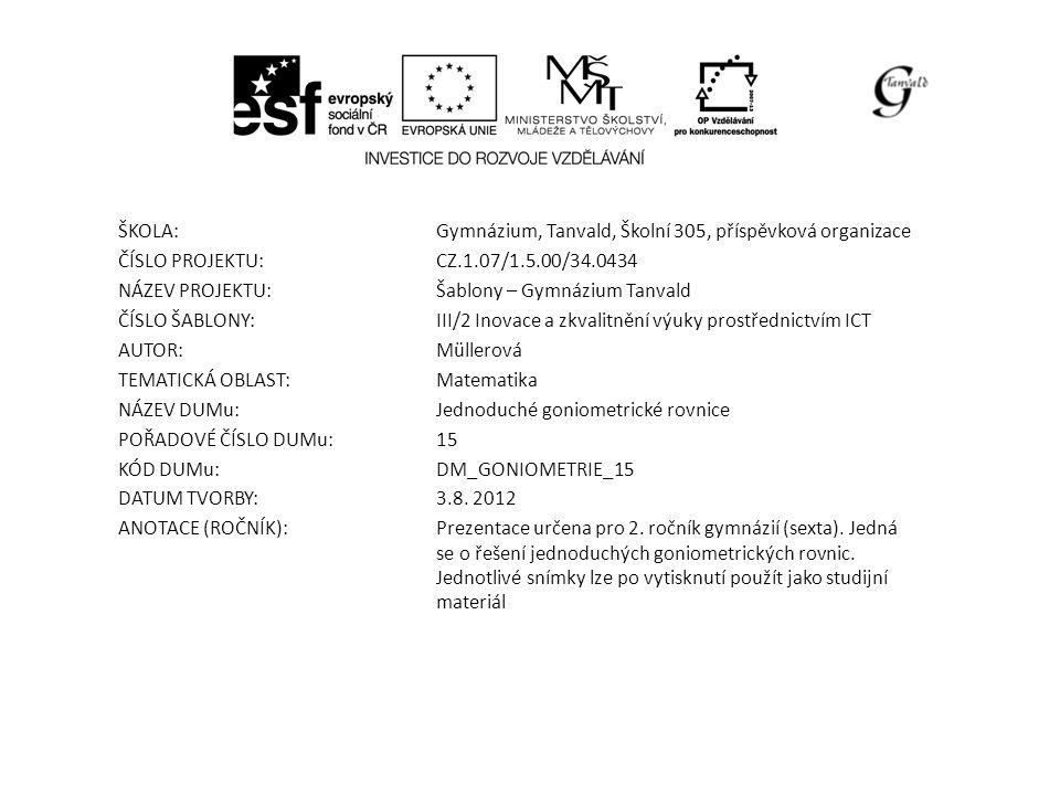 ŠKOLA:Gymnázium, Tanvald, Školní 305, příspěvková organizace ČÍSLO PROJEKTU:CZ.1.07/1.5.00/34.0434 NÁZEV PROJEKTU:Šablony – Gymnázium Tanvald ČÍSLO ŠABLONY:III/2 Inovace a zkvalitnění výuky prostřednictvím ICT AUTOR:Müllerová TEMATICKÁ OBLAST: Matematika NÁZEV DUMu:Jednoduché goniometrické rovnice POŘADOVÉ ČÍSLO DUMu:15 KÓD DUMu:DM_GONIOMETRIE_15 DATUM TVORBY:3.8.