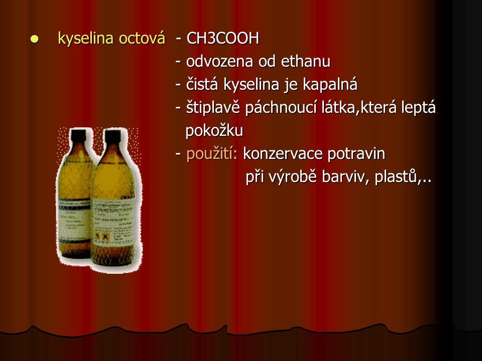 kyselina octová - CH3COOH kyselina octová - CH3COOH - odvozena od ethanu - odvozena od ethanu - čistá kyselina je kapalná - čistá kyselina je kapalná - štiplavě páchnoucí látka,která leptá - štiplavě páchnoucí látka,která leptá pokožku pokožku - použití: konzervace potravin - použití: konzervace potravin při výrobě barviv, plastů,..