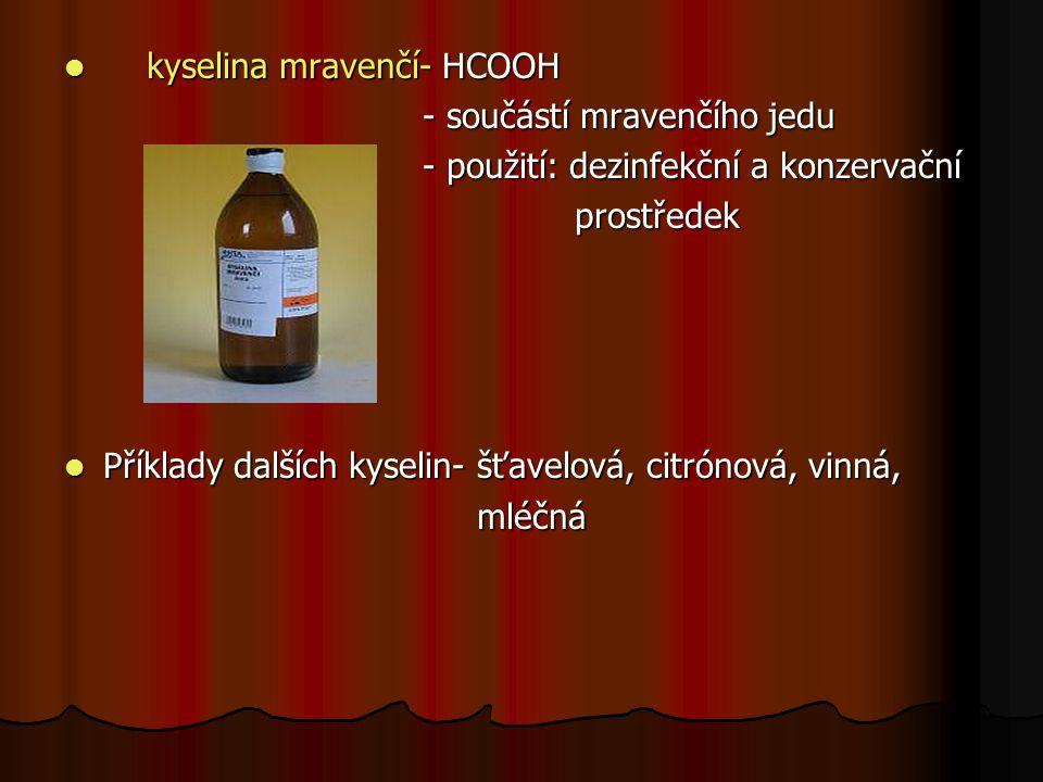 kyselina mravenčí- HCOOH kyselina mravenčí- HCOOH - součástí mravenčího jedu - součástí mravenčího jedu - použití: dezinfekční a konzervační - použití: dezinfekční a konzervační prostředek prostředek Příklady dalších kyselin- šťavelová, citrónová, vinná, Příklady dalších kyselin- šťavelová, citrónová, vinná, mléčná mléčná