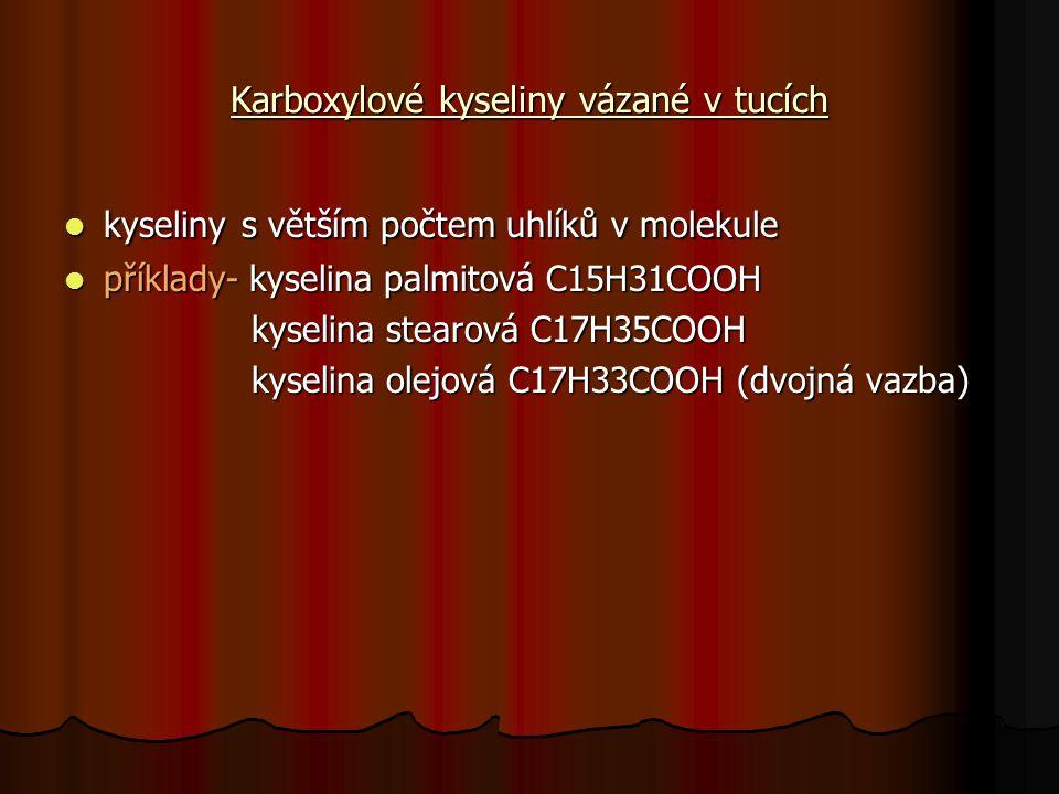 Karboxylové kyseliny vázané v tucích kyseliny s větším počtem uhlíků v molekule kyseliny s větším počtem uhlíků v molekule příklady- kyselina palmitová C15H31COOH příklady- kyselina palmitová C15H31COOH kyselina stearová C17H35COOH kyselina stearová C17H35COOH kyselina olejová C17H33COOH (dvojná vazba) kyselina olejová C17H33COOH (dvojná vazba)