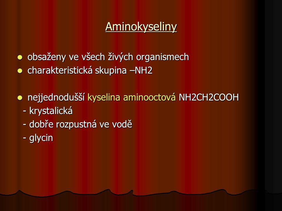 Aminokyseliny obsaženy ve všech živých organismech obsaženy ve všech živých organismech charakteristická skupina –NH2 charakteristická skupina –NH2 nejjednodušší kyselina aminooctová NH2CH2COOH nejjednodušší kyselina aminooctová NH2CH2COOH - krystalická - krystalická - dobře rozpustná ve vodě - dobře rozpustná ve vodě - glycin - glycin