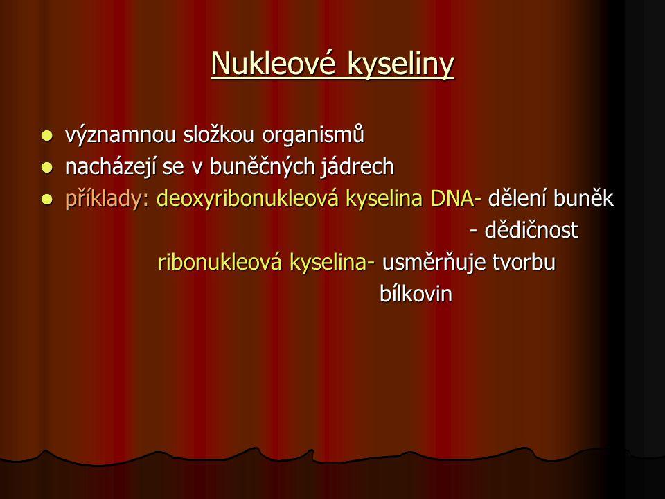 Nukleové kyseliny významnou složkou organismů významnou složkou organismů nacházejí se v buněčných jádrech nacházejí se v buněčných jádrech příklady: deoxyribonukleová kyselina DNA- dělení buněk příklady: deoxyribonukleová kyselina DNA- dělení buněk - dědičnost - dědičnost ribonukleová kyselina- usměrňuje tvorbu ribonukleová kyselina- usměrňuje tvorbu bílkovin bílkovin