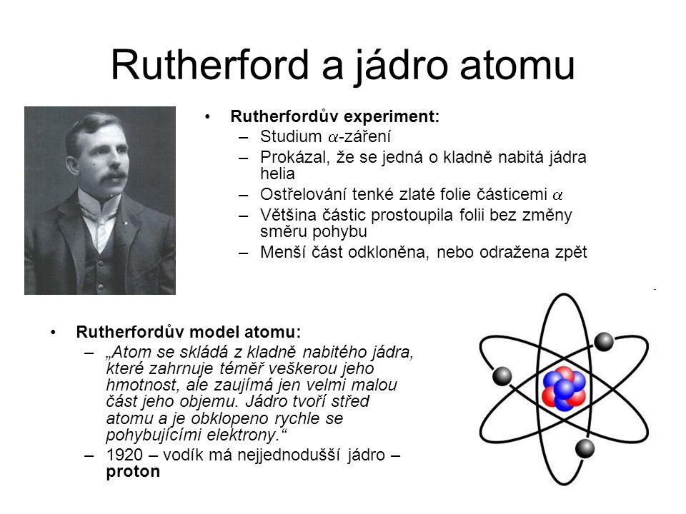 Rutherford a jádro atomu Rutherfordův experiment: –Studium  -záření –Prokázal, že se jedná o kladně nabitá jádra helia –Ostřelování tenké zlaté folie