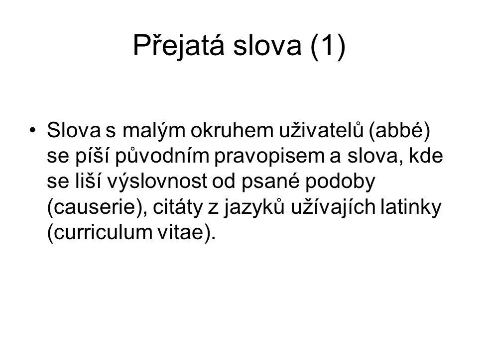 Přejatá slova (1) Slova s malým okruhem uživatelů (abbé) se píší původním pravopisem a slova, kde se liší výslovnost od psané podoby (causerie), citáty z jazyků užívajích latinky (curriculum vitae).