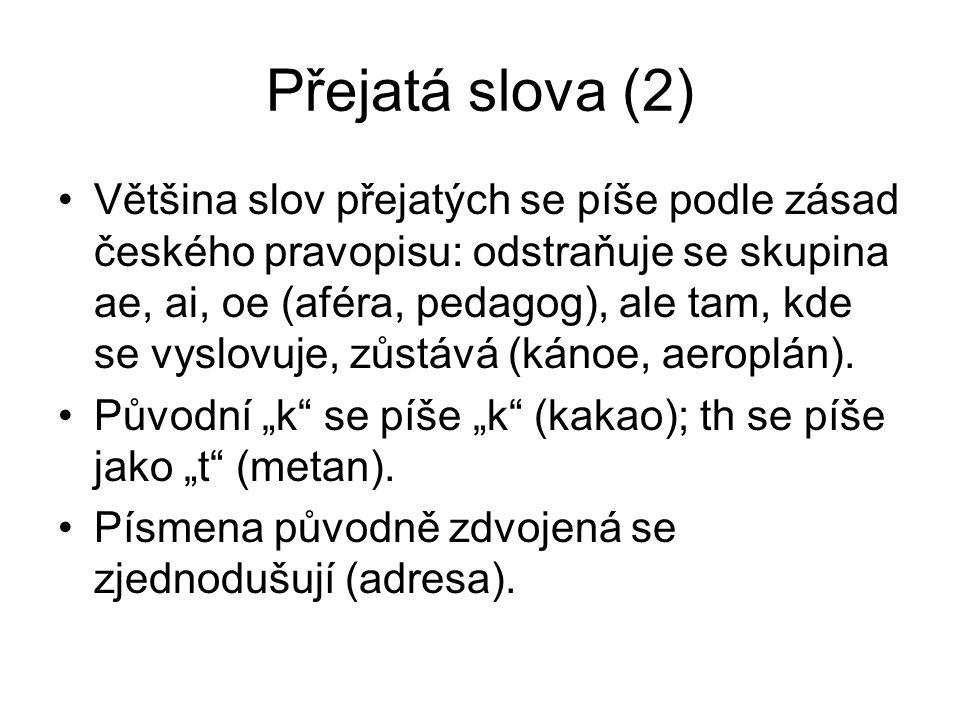 Přejatá slova (2) Většina slov přejatých se píše podle zásad českého pravopisu: odstraňuje se skupina ae, ai, oe (aféra, pedagog), ale tam, kde se vyslovuje, zůstává (kánoe, aeroplán).