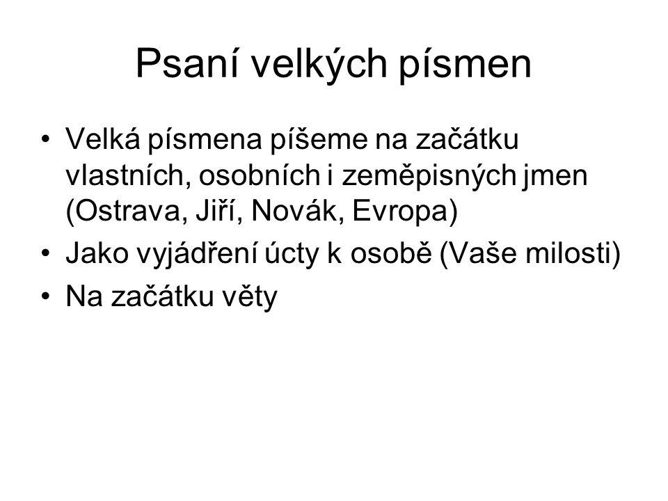 Psaní velkých písmen Velká písmena píšeme na začátku vlastních, osobních i zeměpisných jmen (Ostrava, Jiří, Novák, Evropa) Jako vyjádření úcty k osobě