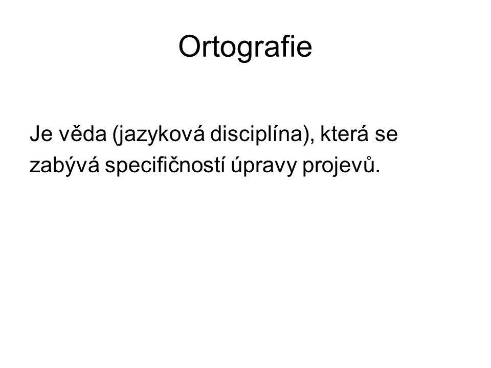 Ortografie Je věda (jazyková disciplína), která se zabývá specifičností úpravy projevů.