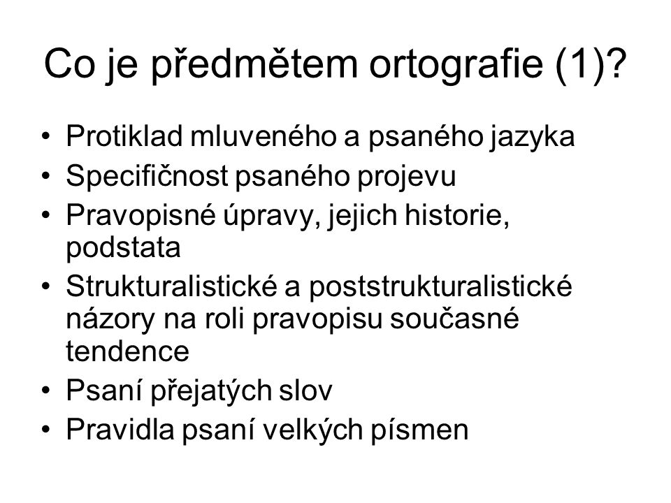 Co je předmětem ortografie (1)? Protiklad mluveného a psaného jazyka Specifičnost psaného projevu Pravopisné úpravy, jejich historie, podstata Struktu