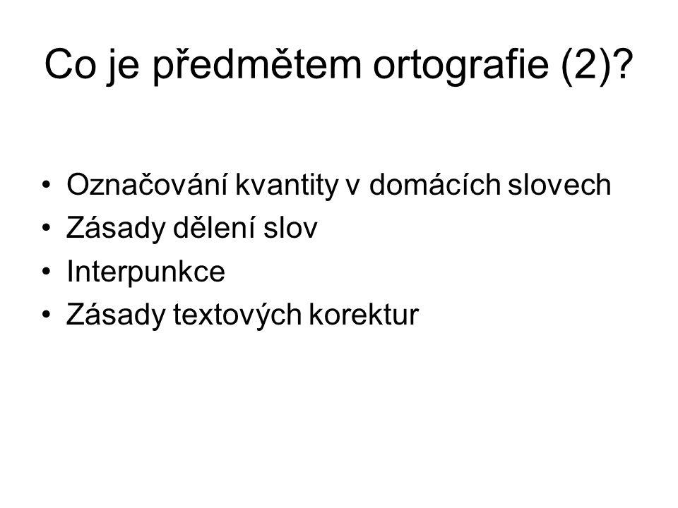 Co je předmětem ortografie (2)? Označování kvantity v domácích slovech Zásady dělení slov Interpunkce Zásady textových korektur