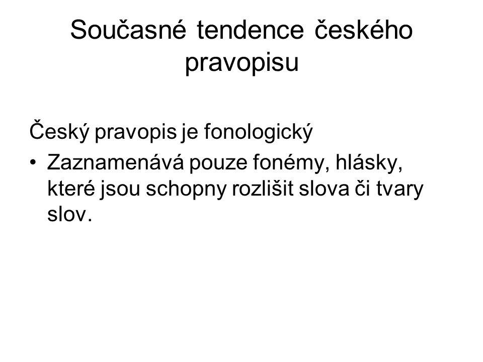 Současné tendence českého pravopisu Český pravopis je fonologický Zaznamenává pouze fonémy, hlásky, které jsou schopny rozlišit slova či tvary slov.