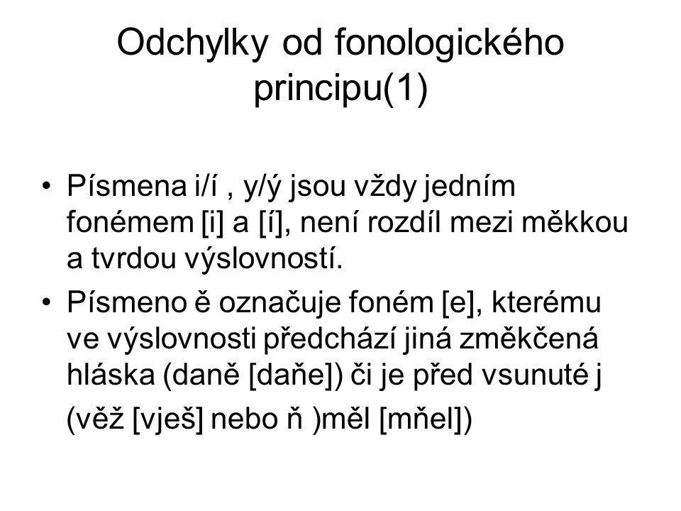 Odchylky od fonologického principu(1) Písmena i/í, y/ý jsou vždy jedním fonémem [i] a [í], není rozdíl mezi měkkou a tvrdou výslovností. Písmeno ě ozn