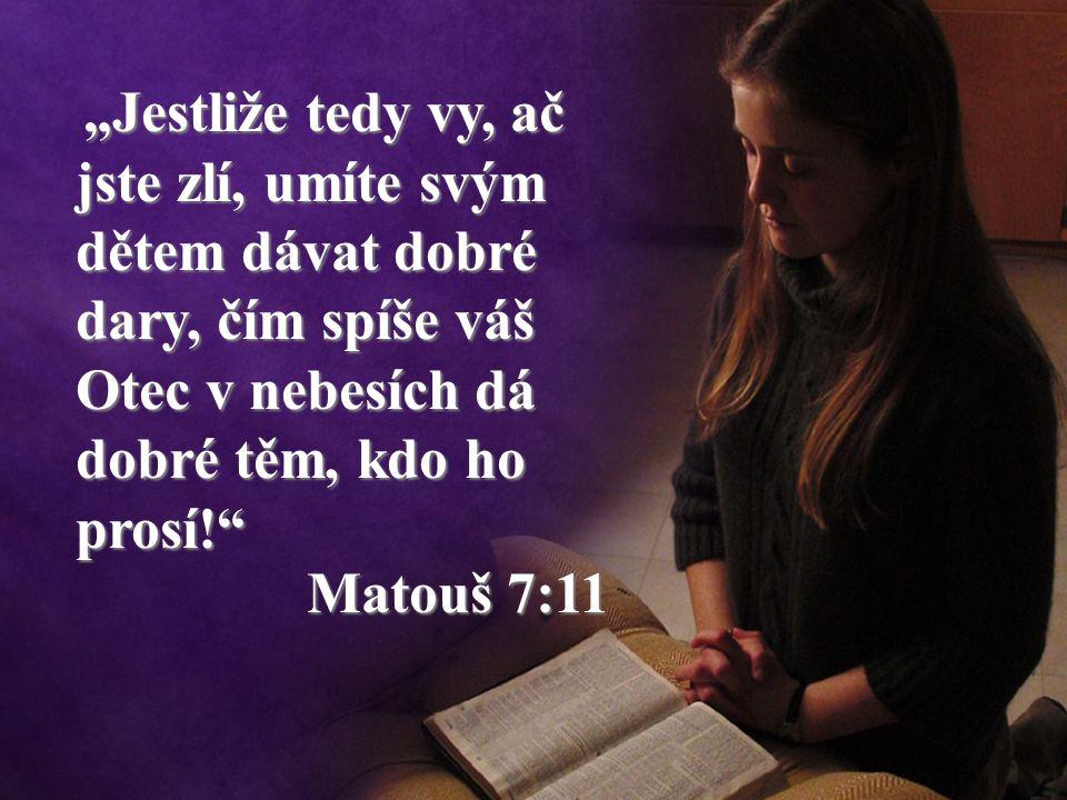 """""""Jestliže tedy vy, ač jste zlí, umíte svým dětem dávat dobré dary, čím spíše váš Otec v nebesích dá dobré těm, kdo ho prosí! Matouš 7:11 """"Jestliže tedy vy, ač jste zlí, umíte svým dětem dávat dobré dary, čím spíše váš Otec v nebesích dá dobré těm, kdo ho prosí! Matouš 7:11"""