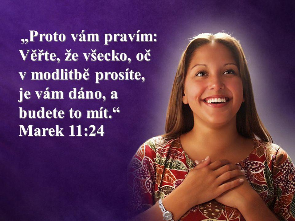 """""""Proto vám pravím: Věřte, že všecko, oč v modlitbě prosíte, je vám dáno, a budete to mít. Marek 11:24 """"Proto vám pravím: Věřte, že všecko, oč v modlitbě prosíte, je vám dáno, a budete to mít. Marek 11:24"""