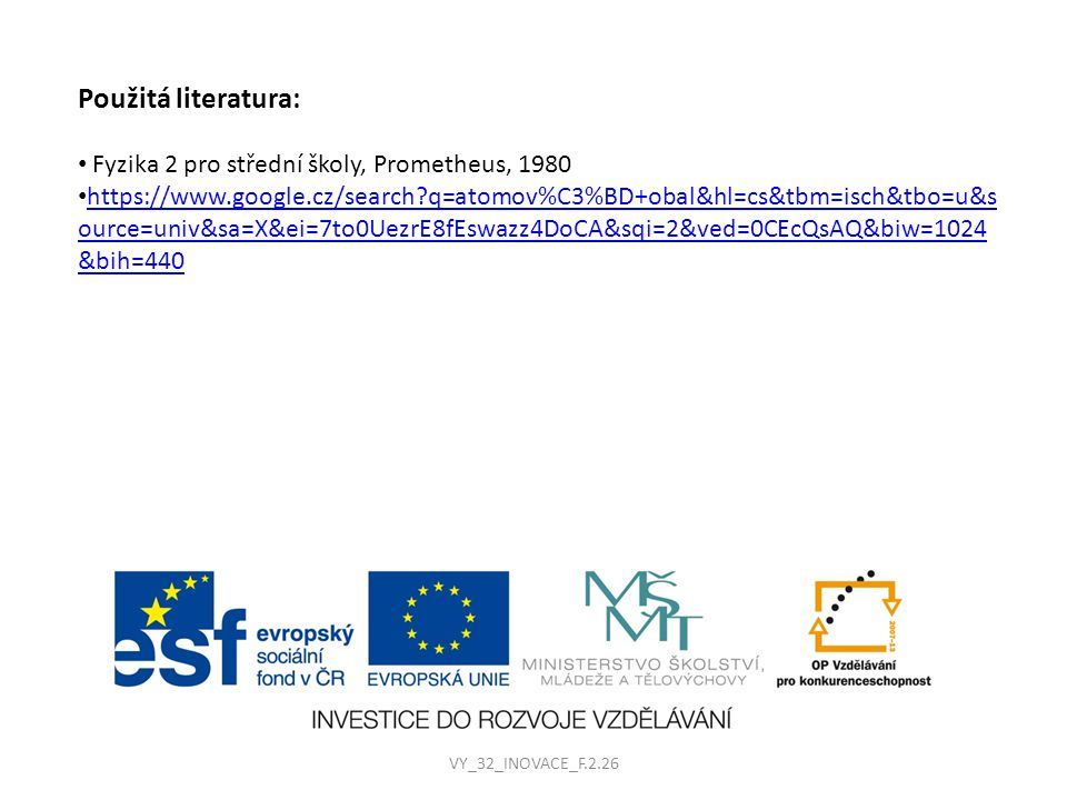 Použitá literatura: Fyzika 2 pro střední školy, Prometheus, 1980 https://www.google.cz/search q=atomov%C3%BD+obal&hl=cs&tbm=isch&tbo=u&s ource=univ&sa=X&ei=7to0UezrE8fEswazz4DoCA&sqi=2&ved=0CEcQsAQ&biw=1024 &bih=440 https://www.google.cz/search q=atomov%C3%BD+obal&hl=cs&tbm=isch&tbo=u&s ource=univ&sa=X&ei=7to0UezrE8fEswazz4DoCA&sqi=2&ved=0CEcQsAQ&biw=1024 &bih=440 VY_32_INOVACE_F.2.26
