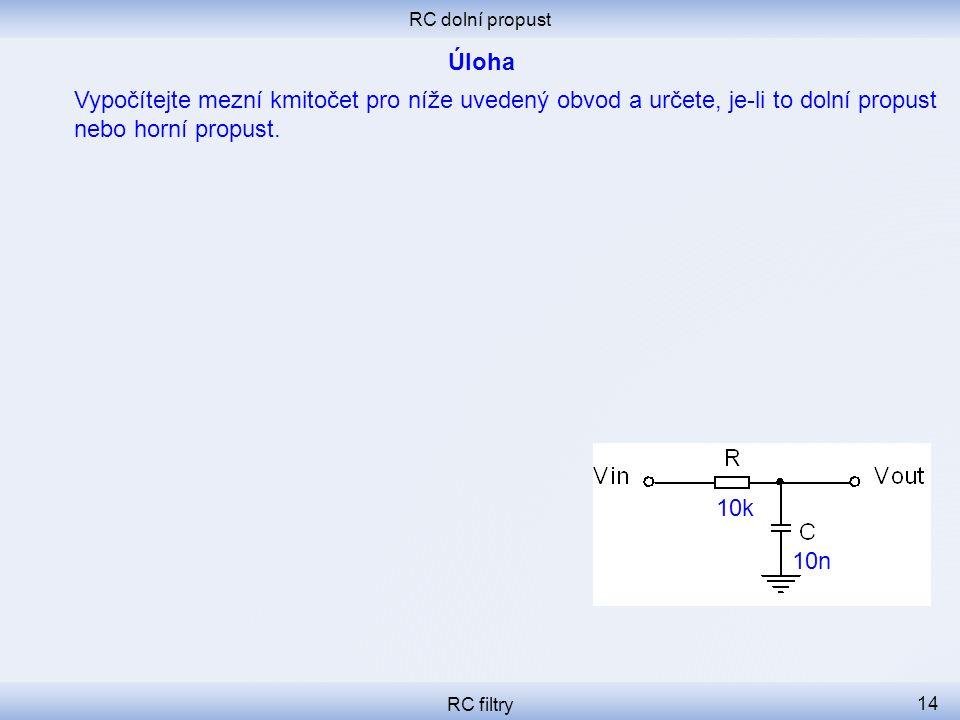 RC dolní propust RC filtry 14 Vypočítejte mezní kmitočet pro níže uvedený obvod a určete, je-li to dolní propust nebo horní propust. 10k 10n