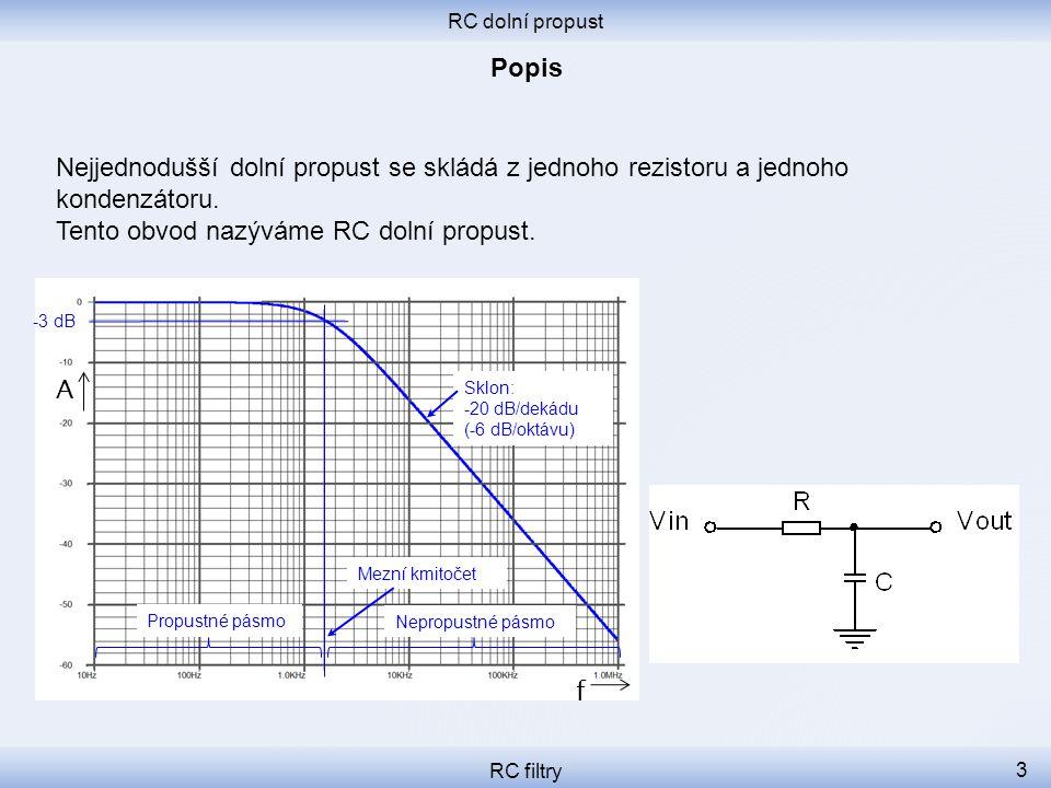 RC dolní propust RC filtry 3 Nejjednodušší dolní propust se skládá z jednoho rezistoru a jednoho kondenzátoru. Tento obvod nazýváme RC dolní propust.
