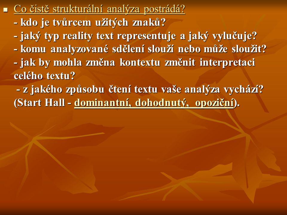 Co čistě strukturální analýza postrádá? - kdo je tvůrcem užitých znaků? - jaký typ reality text representuje a jaký vylučuje? - komu analyzované sděle