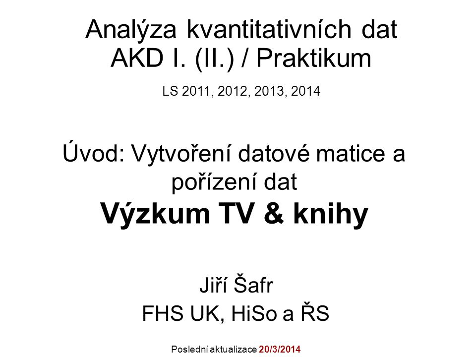 Úvod: Vytvoření datové matice a pořízení dat Výzkum TV & knihy Jiří Šafr FHS UK, HiSo a ŘS Analýza kvantitativních dat AKD I.