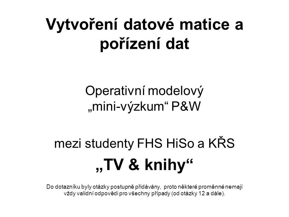 """Vytvoření datové matice a pořízení dat Operativní modelový """"mini-výzkum P&W mezi studenty FHS HiSo a KŘS """"TV & knihy Do dotazníku byly otázky postupně přidávány, proto některé proměnné nemají vždy validní odpovědi pro všechny případy (od otázky 12 a dále)."""