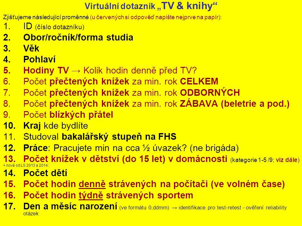 """Virtuální dotazník """" TV & knihy Zjišťujeme následující proměnné (u červených si odpověď napište nejprve na papír): 1.ID (číslo dotazníku) 2.Obor/ročník/forma studia 3.Věk 4.Pohlaví 5.Hodiny TV → Kolik hodin denně před TV."""