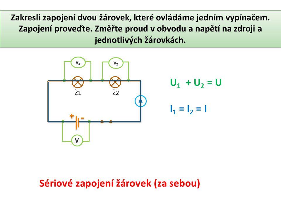 Sériové zapojení žárovek (za sebou) U 1 + U 2 = U I 1 = I 2 = I Ž1Ž2 Zakresli zapojení dvou žárovek, které ovládáme jedním vypínačem.