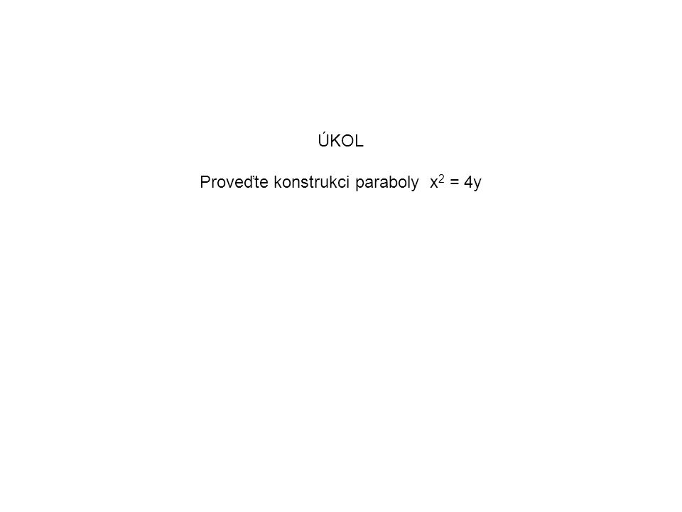 ÚKOL Proveďte konstrukci paraboly x 2 = 4y Zadaná parabola má parametr p = 2 Zvolíme-li soustavu souřadnic s jednotkou 1cm, pak řídící přímka bude od ohniska F vzdálená 2 cm.