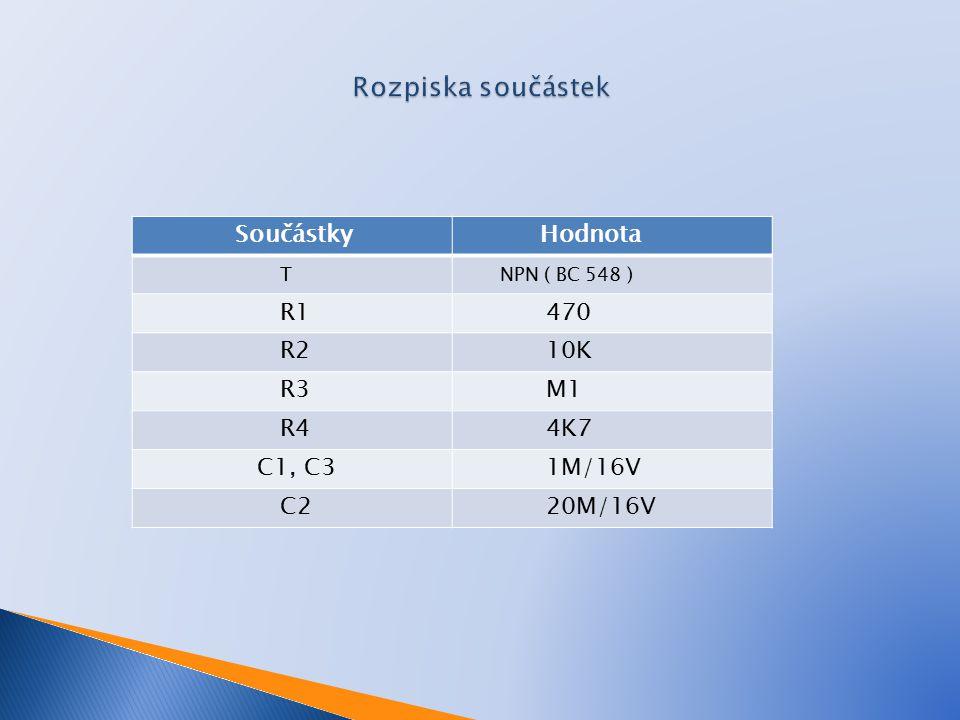 Součástky Hodnota T NPN ( BC 548 ) R1 470 R2 10K R3 M1 R4 4K7 C1, C3 1M/16V C2 20M/16V