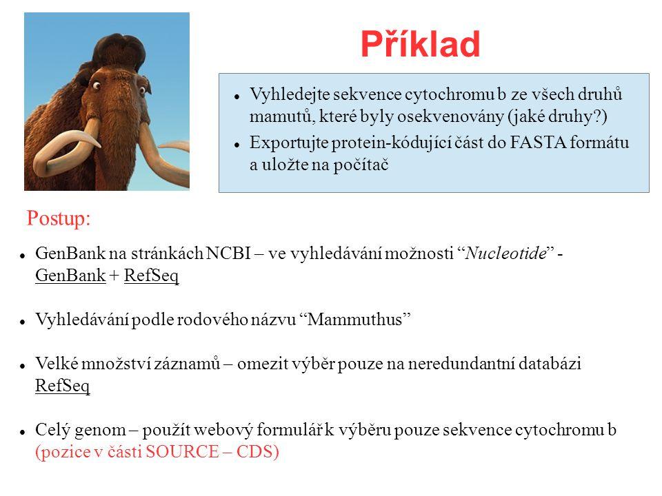 Příklad GenBank na stránkách NCBI – ve vyhledávání možnosti Nucleotide - GenBank + RefSeq Vyhledávání podle rodového názvu Mammuthus Velké množství záznamů – omezit výběr pouze na neredundantní databázi RefSeq Celý genom – použít webový formulář k výběru pouze sekvence cytochromu b (pozice v části SOURCE – CDS) Vyhledejte sekvence cytochromu b ze všech druhů mamutů, které byly osekvenovány (jaké druhy ) Exportujte protein-kódující část do FASTA formátu a uložte na počítač Postup: