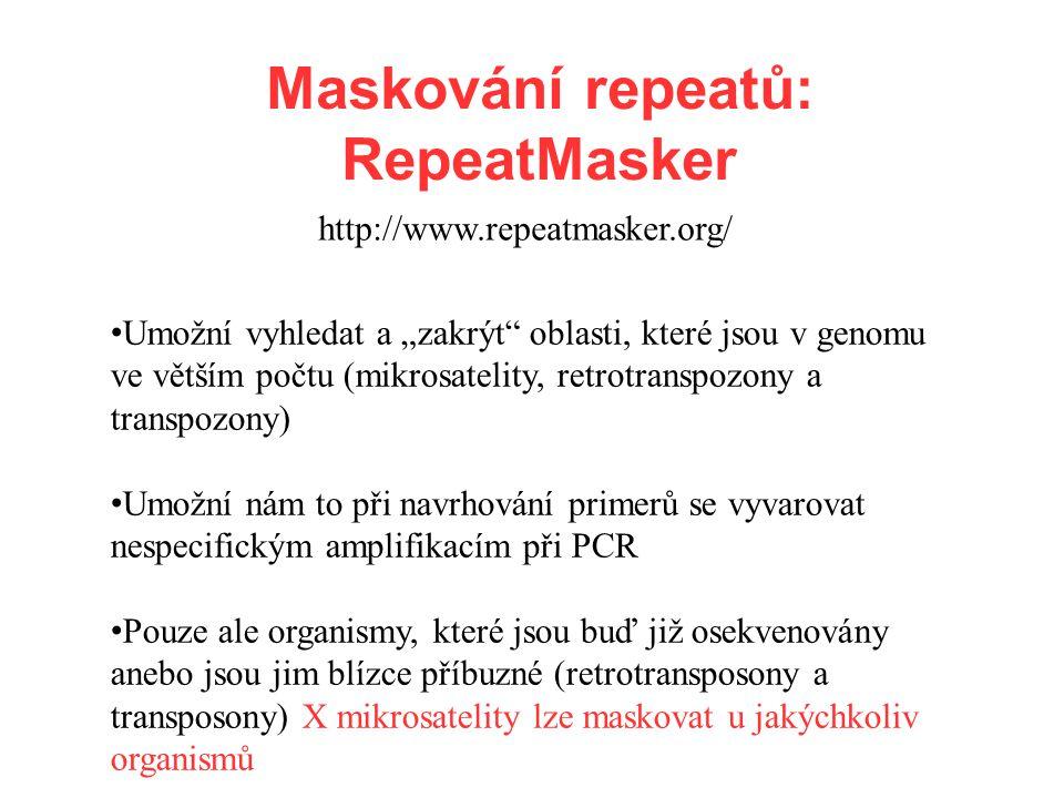 """http://www.repeatmasker.org/ Maskování repeatů: RepeatMasker Umožní vyhledat a """"zakrýt oblasti, které jsou v genomu ve větším počtu (mikrosatelity, retrotranspozony a transpozony) Umožní nám to při navrhování primerů se vyvarovat nespecifickým amplifikacím při PCR Pouze ale organismy, které jsou buď již osekvenovány anebo jsou jim blízce příbuzné (retrotransposony a transposony) X mikrosatelity lze maskovat u jakýchkoliv organismů"""