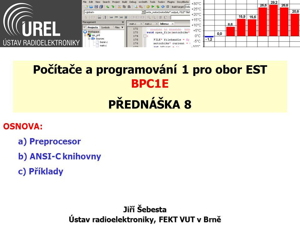 OSNOVA: a) Preprocesor b) ANSI-C knihovny c) Příklady Jiří Šebesta Ústav radioelektroniky, FEKT VUT v Brně Počítače a programování 1 pro obor EST BPC1E PŘEDNÁŠKA 8