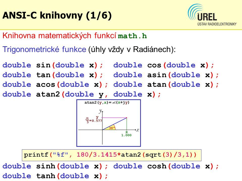Trigonometrické funkce (úhly vždy v Radiánech): double sin(double x); double cos(double x); double tan(double x); double asin(double x); double acos(double x); double atan(double x); double atan2(double y, double x); Knihovna matematických funkcí math.h ANSI-C knihovny (1/6) double sinh(double x); double cosh(double x); double tanh(double x); printf( %f , 180/3.1415*atan2(sqrt(3)/3,1))