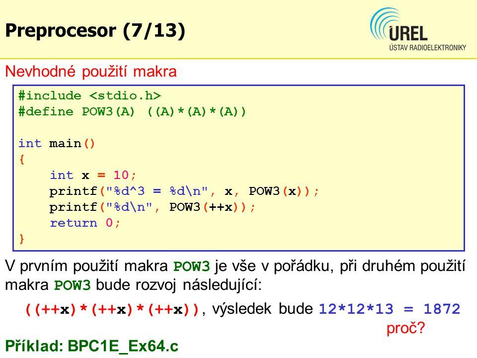 Nevhodné použití makra #include #define POW3(A) ((A)*(A)*(A)) int main() { int x = 10; printf( %d^3 = %d\n , x, POW3(x)); printf( %d\n , POW3(++x)); return 0; } Příklad: BPC1E_Ex64.c V prvním použití makra POW3 je vše v pořádku, při druhém použití makra POW3 bude rozvoj následující: ((++x)*(++x)*(++x)), výsledek bude 12*12*13 = 1872 proč.