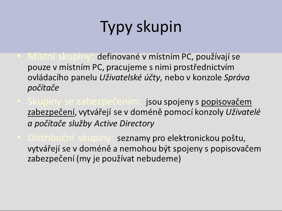 Typy skupin Místní skupiny: definované v místním PC, používají se pouze v místním PC, pracujeme s nimi prostřednictvím ovládacího panelu Uživatelské účty, nebo v konzole Správa počítače Skupiny se zabezpečením: jsou spojeny s popisovačem zabezpečení, vytvářejí se v doméně pomocí konzoly Uživatelé a počítače služby Active Directory Distribuční skupiny: seznamy pro elektronickou poštu, vytvářejí se v doméně a nemohou být spojeny s popisovačem zabezpečení (my je používat nebudeme)