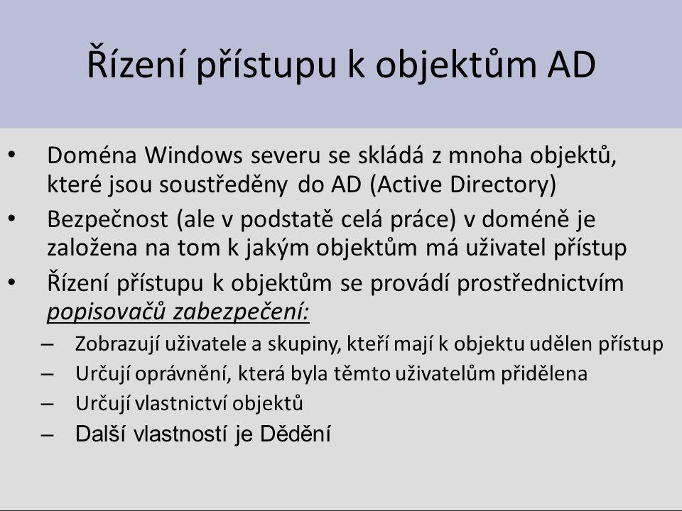 Řízení přístupu k objektům AD Doména Windows severu se skládá z mnoha objektů, které jsou soustředěny do AD (Active Directory) Bezpečnost (ale v podstatě celá práce) v doméně je založena na tom k jakým objektům má uživatel přístup Řízení přístupu k objektům se provádí prostřednictvím popisovačů zabezpečení: – Zobrazují uživatele a skupiny, kteří mají k objektu udělen přístup – Určují oprávnění, která byla těmto uživatelům přidělena – Určují vlastnictví objektů –Další vlastností je Dědění