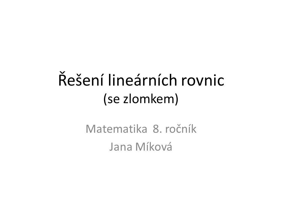 Řešení lineárních rovnic (se zlomkem) Matematika 8. ročník Jana Míková