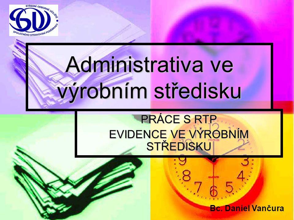 Administrativa ve výrobním středisku PRÁCE S RTP EVIDENCE VE VÝROBNÍM STŘEDISKU Bc. Daniel Vančura