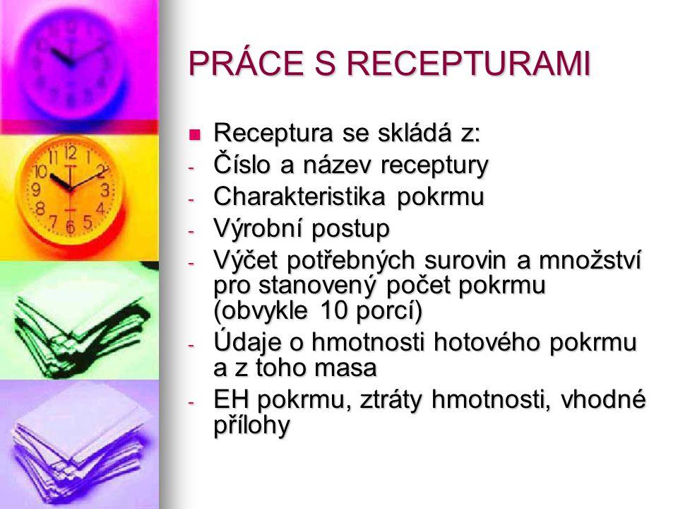 PRÁCE S RECEPTURAMI Receptura se skládá z: -Č-Č-Č-Číslo a název receptury -C-C-C-Charakteristika pokrmu -V-V-V-Výrobní postup -V-V-V-Výčet potřebných surovin a množství pro stanovený počet pokrmu (obvykle 10 porcí) -Ú-Ú-Ú-Údaje o hmotnosti hotového pokrmu a z toho masa -E-E-E-EH pokrmu, ztráty hmotnosti, vhodné přílohy