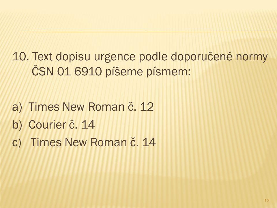 10. Text dopisu urgence podle doporučené normy ČSN 01 6910 píšeme písmem: a) Times New Roman č.