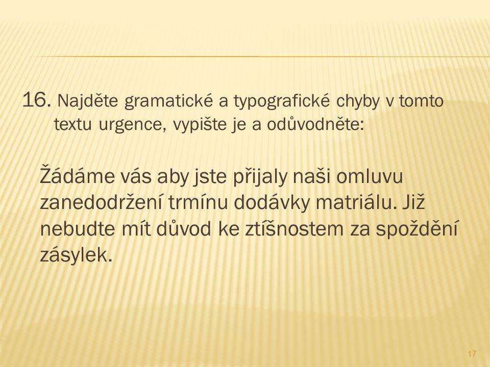 16. Najděte gramatické a typografické chyby v tomto textu urgence, vypište je a odůvodněte: Žádáme vás aby jste přijaly naši omluvu zanedodržení trmín