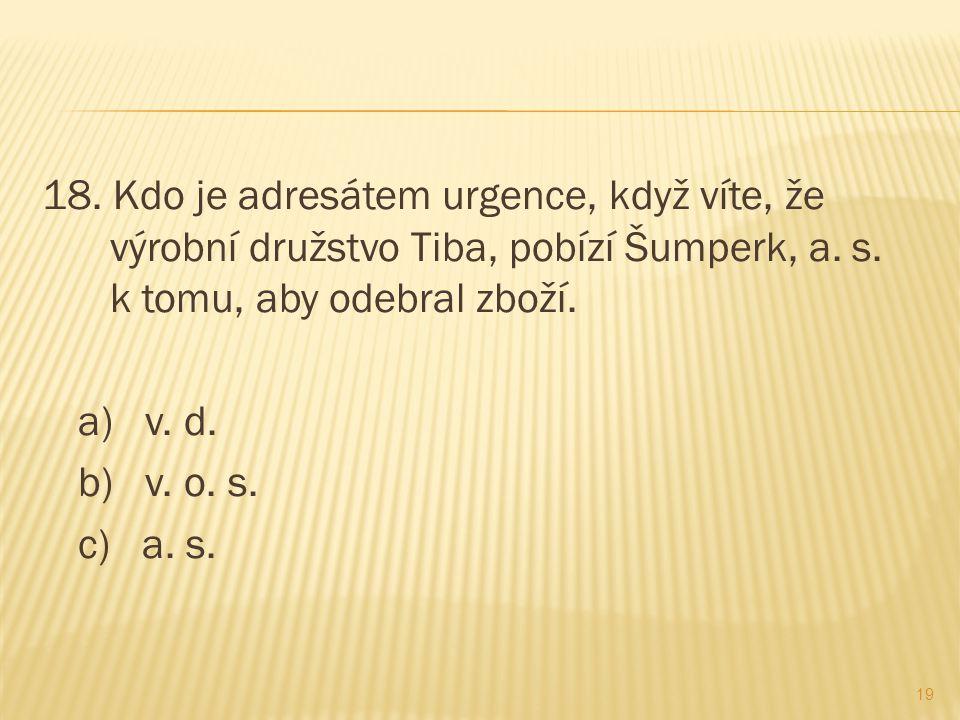 18. Kdo je adresátem urgence, když víte, že výrobní družstvo Tiba, pobízí Šumperk, a.