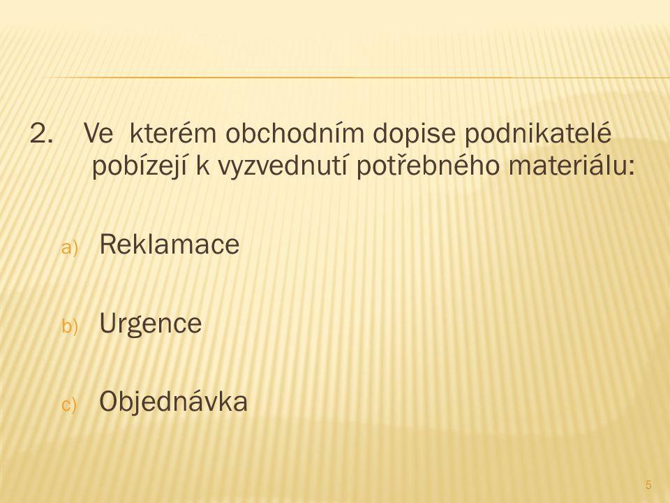 2. Ve kterém obchodním dopise podnikatelé pobízejí k vyzvednutí potřebného materiálu: a) Reklamace b) Urgence c) Objednávka 5