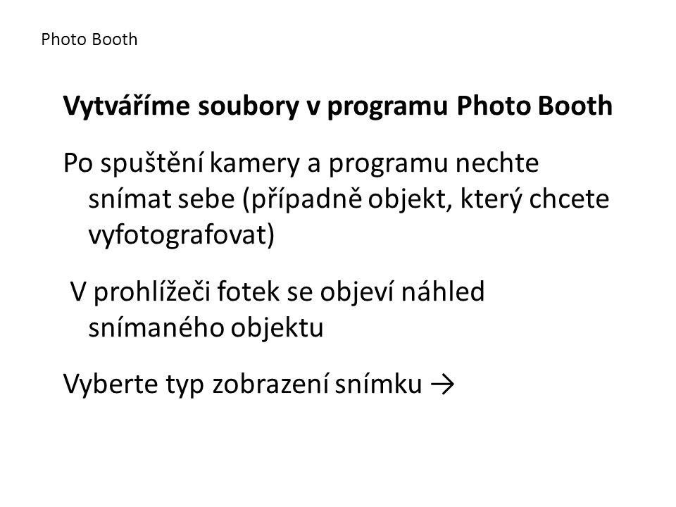 Vytváříme soubory v programu Photo Booth Po spuštění kamery a programu nechte snímat sebe (případně objekt, který chcete vyfotografovat) V prohlížeči fotek se objeví náhled snímaného objektu Vyberte typ zobrazení snímku → Photo Booth