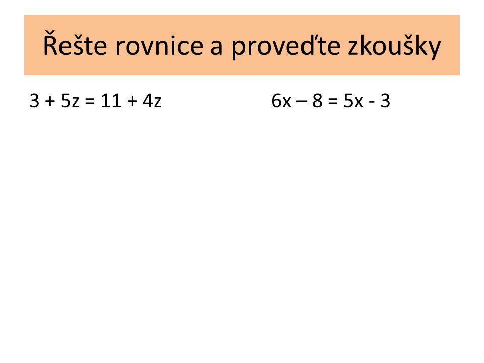 Řešte rovnice a proveďte zkoušky 3 + 5z = 11 + 4z6x – 8 = 5x - 3