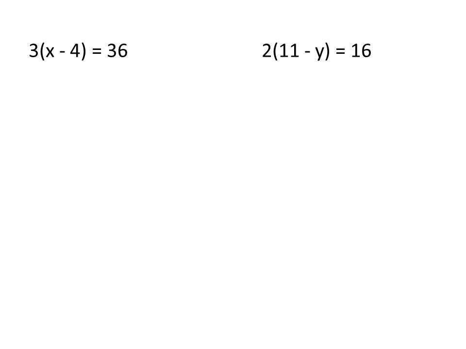 3(x - 4) = 362(11 - y) = 16